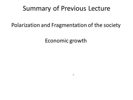 Summary of Previous Lecture Polarization and Fragmentation of the society Economic growth.