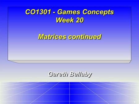 1 CO1301 - Games Concepts Week 20 Matrices continued Gareth Bellaby.