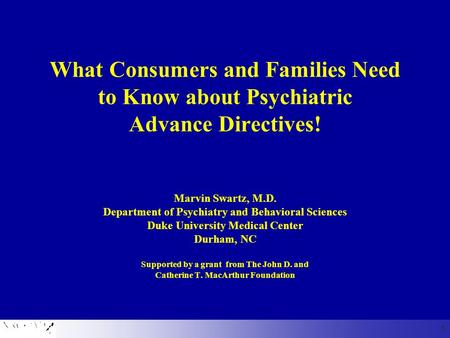What Consumers and Families Need to Know about Psychiatric Advance Directives! Marvin Swartz, M.D. Department of Psychiatry and Behavioral Sciences Duke.