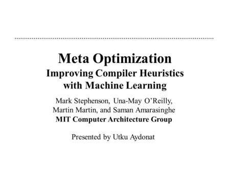 Meta Optimization Improving Compiler Heuristics with Machine Learning Mark Stephenson, Una-May O'Reilly, Martin Martin, and Saman Amarasinghe MIT Computer.