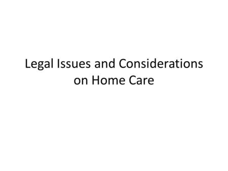 Legal Issues and Considerations on Home Care. Legalities of Home Care legal documents and formalities for completion – Done ASAP – Include the person/patient.