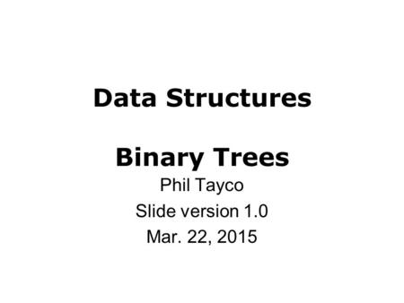Data Structures Binary Trees Phil Tayco Slide version 1.0 Mar. 22, 2015.