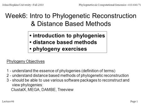 Johns Hopkins University - Fall 2003 Phylogenetics & Computational Genomics - 410.640.71 Lecture #6 Page 1 Week6: Intro to Phylogenetic Reconstruction.