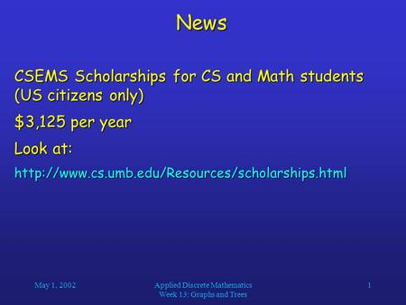 May 1, 2002Applied Discrete Mathematics Week 13: Graphs and Trees 1News CSEMS Scholarships for CS and Math students (US citizens only) $3,125 per year.