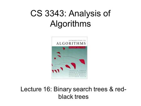 CS 3343: Analysis of Algorithms Lecture 16: Binary search trees & red- black trees.