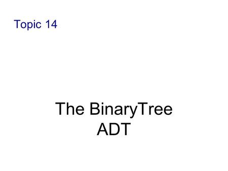 Topic 14 The BinaryTree ADT. 10-2 Objectives Define trees as data structures Define the terms associated with trees Discuss tree traversal algorithms.