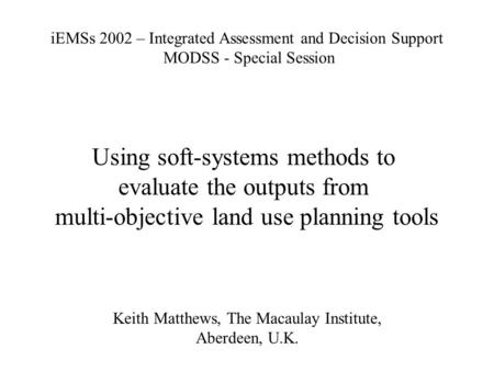 Using soft-systems methods to evaluate the outputs from multi-objective land use planning tools Keith Matthews, The Macaulay Institute, Aberdeen, U.K.