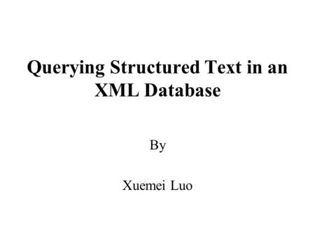 Querying Structured Text in an XML Database By Xuemei Luo.