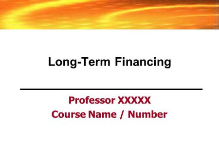 Long-Term Financing Professor XXXXX Course Name / Number.