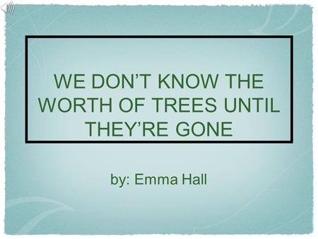 WE DON'T KNOW THE WORTH OF TREES UNTIL THEY'RE GONE by: Emma Hall.