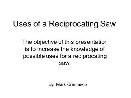 Uses of a Reciprocating Saw The objective of this presentation is to increase the knowledge of possible uses for a reciprocating saw. By: Mark Cremasco.