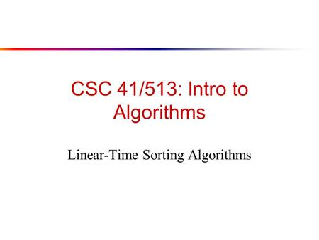CSC 41/513: Intro to Algorithms Linear-Time Sorting Algorithms.