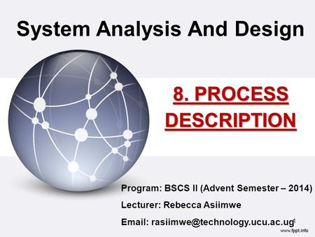 8. PROCESS DESCRIPTION System Analysis And Design Program: BSCS II (Advent Semester – 2014) Lecturer: Rebecca Asiimwe