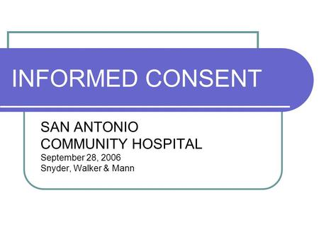INFORMED CONSENT SAN ANTONIO COMMUNITY HOSPITAL September 28, 2006 Snyder, Walker & Mann.