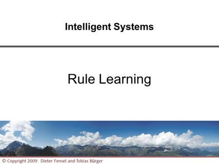 1 © Copyright 2009 Dieter Fensel and Tobias B ü rger Intelligent Systems Rule Learning.