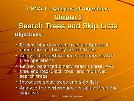 CSC401 -- Analysis of Algorithms 3-1 CSC401 – Analysis of Algorithms Chapter 3 Search Trees and Skip Lists Objectives: Review binary search trees and present.