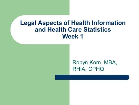 Legal Aspects of Health Information and Health Care Statistics Week 1 Robyn Korn, MBA, RHIA, CPHQ.