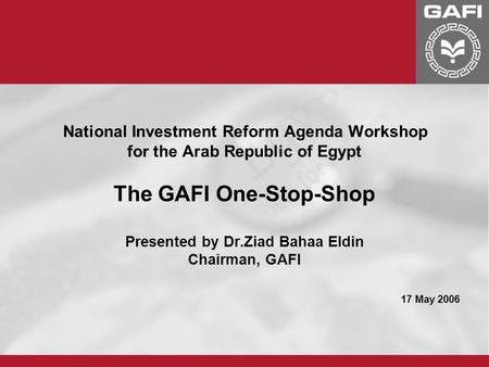 National Investment Reform Agenda Workshop for the Arab Republic of Egypt The GAFI One-Stop-Shop Presented by Dr.Ziad Bahaa Eldin Chairman, GAFI 17 May.