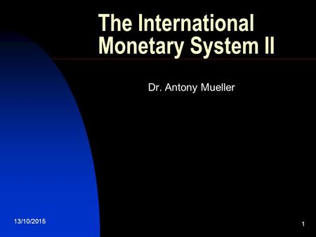 13/10/2015 1 The International Monetary System II Dr. Antony Mueller.