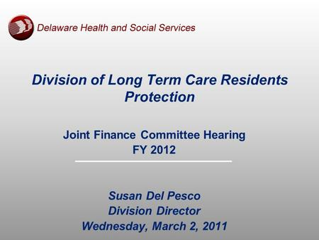 Joint Finance Committee Hearing FY 2012 Susan Del Pesco Division Director Wednesday, March 2, 2011 Division of Long Term Care Residents Protection.