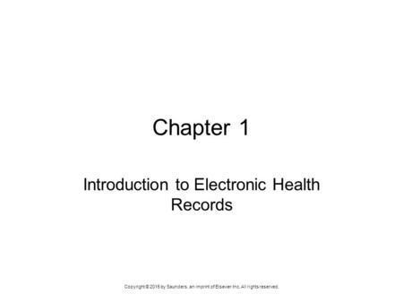 Copyright © 2015 by Saunders, an imprint of Elsevier Inc. All rights reserved. Chapter 1 Introduction to Electronic Health Records.