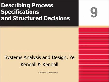 Describing Process Specifications and Structured Decisions Systems Analysis and Design, 7e Kendall & Kendall 9 © 2008 Pearson Prentice Hall.