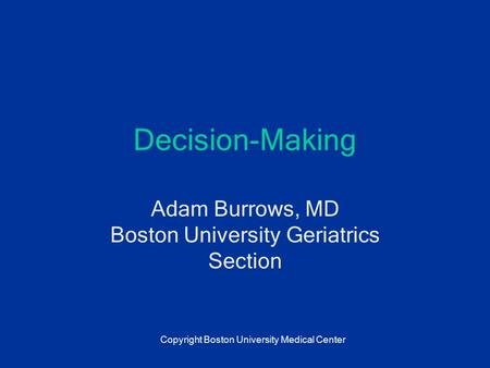 Decision-Making Adam Burrows, MD Boston University Geriatrics Section Copyright Boston University Medical Center.