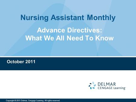 Nursing Assistant Monthly Copyright © 2011 Delmar, Cengage Learning. All rights reserved. Advance Directives: What We All Need To Know October 2011.