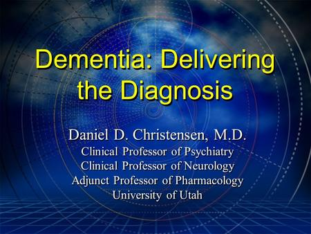 Dementia: Delivering the Diagnosis Daniel D. Christensen, M.D. Clinical Professor of Psychiatry Clinical Professor of Neurology Adjunct Professor of Pharmacology.