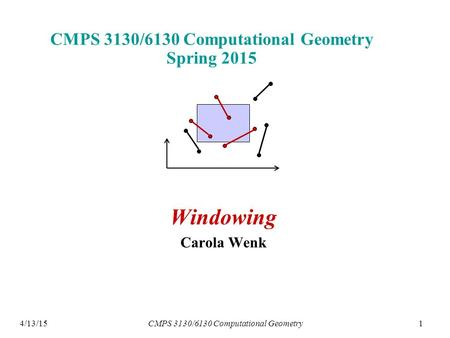 14/13/15 CMPS 3130/6130 Computational Geometry Spring 2015 Windowing Carola Wenk CMPS 3130/6130 Computational Geometry.