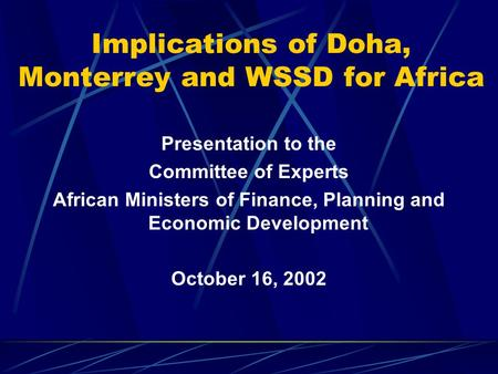 Implications of Doha, Monterrey and WSSD for Africa Presentation to the Committee of Experts African Ministers of Finance, Planning and Economic Development.