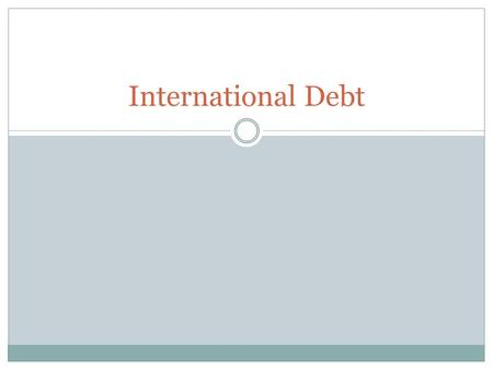 International Debt. Did You Know? It is actually often cheaper to borrow money from a lender in another country Loans are taken out for specific purposes.