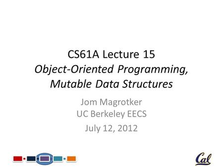 CS61A Lecture 15 Object-Oriented Programming, Mutable Data Structures Jom Magrotker UC Berkeley EECS July 12, 2012.