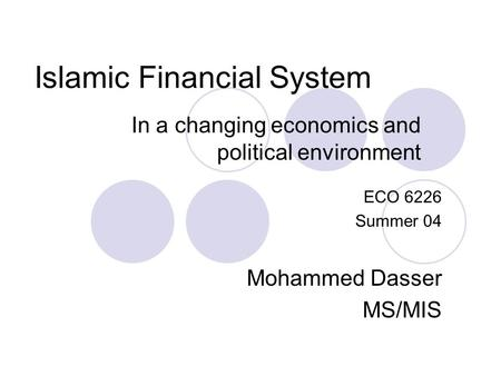 Islamic Financial System In a changing economics and political environment ECO 6226 Summer 04 Mohammed Dasser MS/MIS.