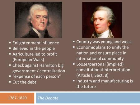 The Debate 1787-1820  Enlightenment influence  Believed in the people  Agriculture led to profit (European Wars)  Check against Hamilton big government.