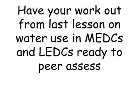 Have your work out from last lesson on water use in MEDCs and LEDCs ready to peer assess.