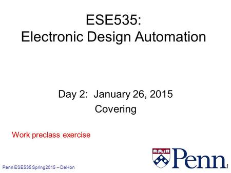 Penn ESE535 Spring2015 -- DeHon 1 ESE535: Electronic Design Automation Day 2: January 26, 2015 Covering Work preclass exercise.