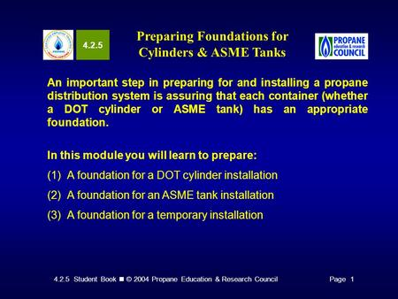 4.2.5 Student Book © 2004 Propane Education & Research CouncilPage 1 4.2.5 Preparing Foundations for Cylinders & ASME Tanks An important step in preparing.