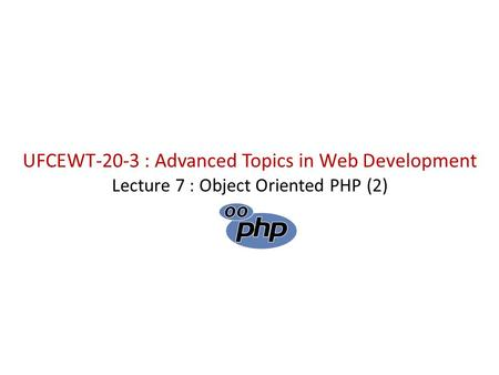 UFCEWT-20-3 : Advanced Topics in Web Development Lecture 7 : Object Oriented PHP (2)