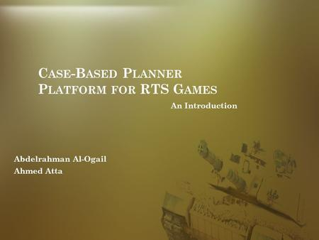 C ASE -B ASED P LANNER P LATFORM FOR RTS G AMES An Introduction Abdelrahman Al-Ogail Ahmed Atta.
