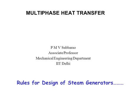 MULTIPHASE HEAT TRANSFER P M V Subbarao Associate Professor Mechanical Engineering Department IIT Delhi Rules for Design of Steam Generators………