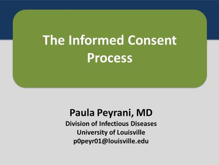 Paula Peyrani, MD Division of Infectious Diseases University of Louisville The Informed Consent Process.