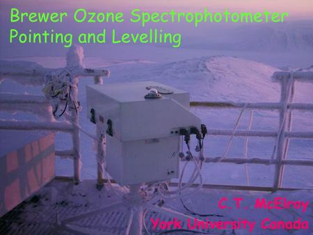 Brewer Ozone Spectrophotometer Pointing and Levelling C.T. McElroy York University Canada.