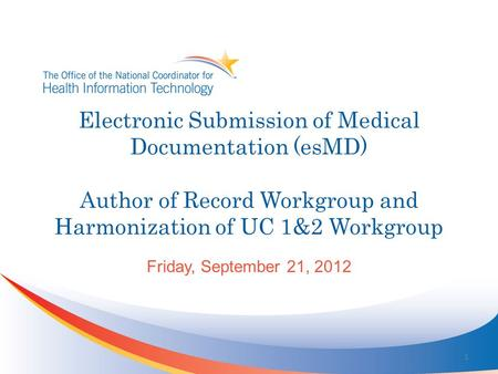 Electronic Submission of Medical Documentation (esMD) Author of Record Workgroup and Harmonization of UC 1&2 Workgroup Friday, September 21, 2012 1.