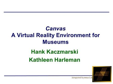 Integrated Systems Lab Canvas A Virtual Reality Environment for Museums Hank Kaczmarski Kathleen Harleman.