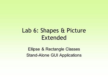 Lab 6: Shapes & Picture Extended Ellipse & Rectangle Classes Stand-Alone GUI Applications.