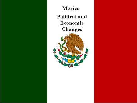 Presentation Outline IV. Political and Economic Changes a)Mexican Politics under PRI rule b)Political reforms c)Mexican economy under PRI rule d)Economic.