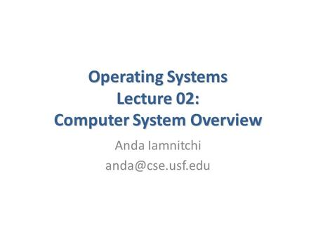 Operating Systems Lecture 02: Computer System Overview Anda Iamnitchi