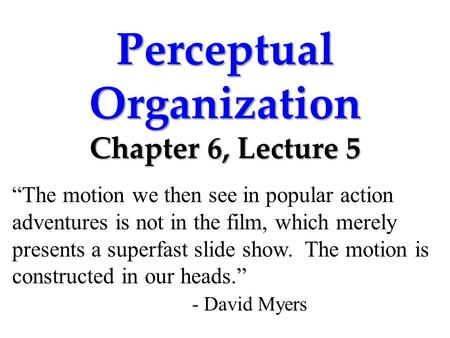 "Perceptual Organization Chapter 6, Lecture 5 ""The motion we then see in popular action adventures is not in the film, which merely presents a superfast."