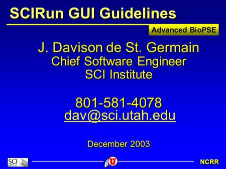 Advanced BioPSE NCRR SCIRun GUI Guidelines J. Davison de St. Germain Chief Software Engineer SCI Institute 801-581-4078 December 2003 J. Davison de St.